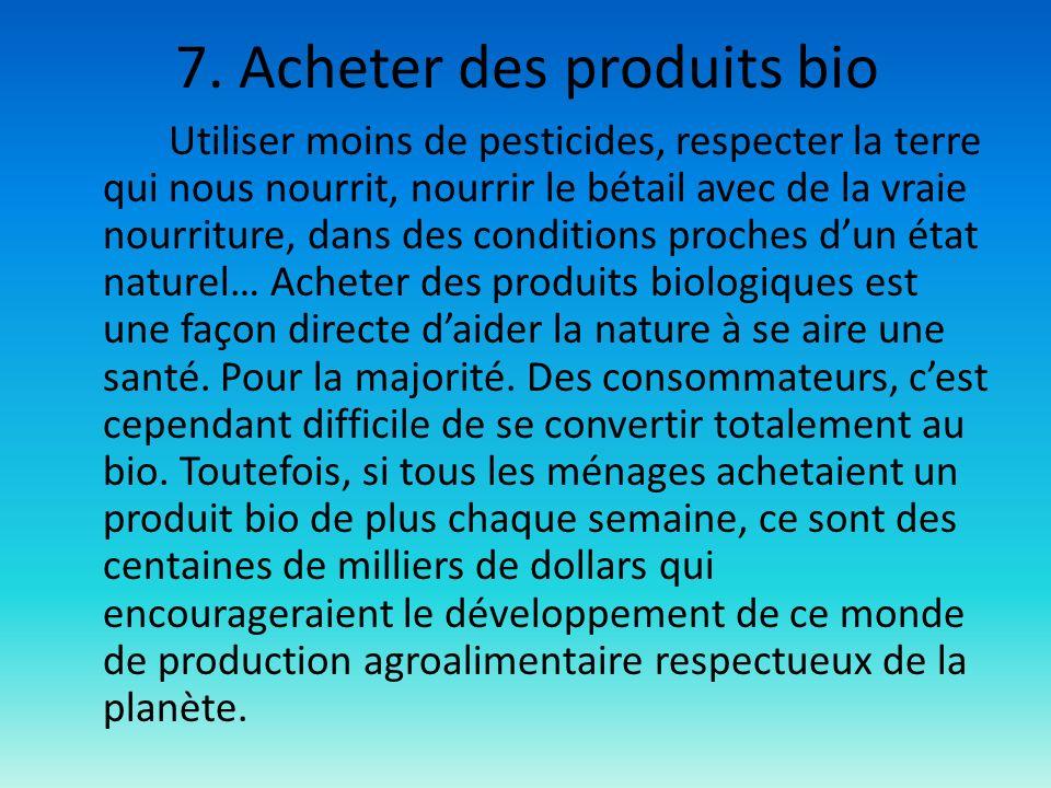 7. Acheter des produits bio Utiliser moins de pesticides, respecter la terre qui nous nourrit, nourrir le bétail avec de la vraie nourriture, dans des