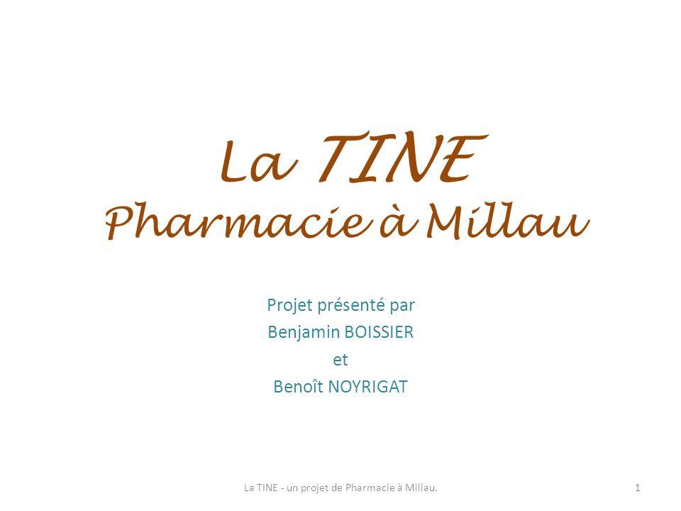La TINE Pharmacie à Millau Projet présenté par Benjamin BOISSIER et Benoît NOYRIGAT 1La TINE - un projet de Pharmacie à Millau.