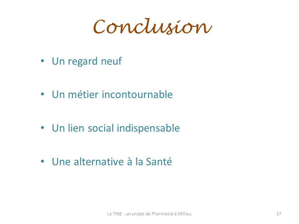 Conclusion Un regard neuf Un métier incontournable Un lien social indispensable Une alternative à la Santé 17La TINE - un projet de Pharmacie à Millau