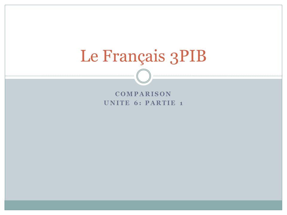 COMPARISON UNITE 6: PARTIE 1 Le Français 3PIB