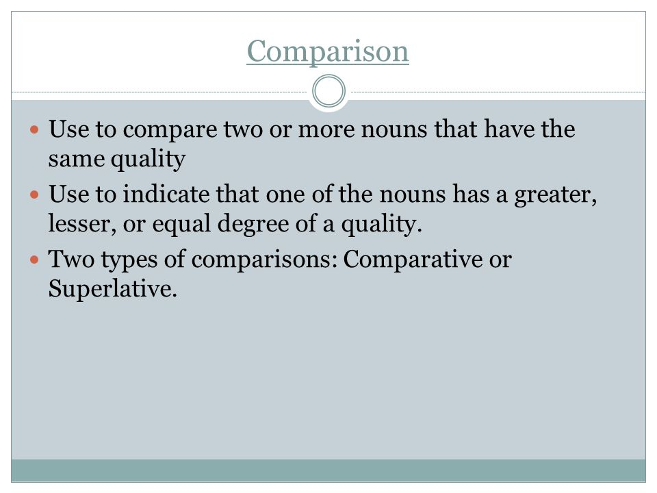 Comparison Use to compare two or more nouns that have the same quality Use to indicate that one of the nouns has a greater, lesser, or equal degree of a quality.
