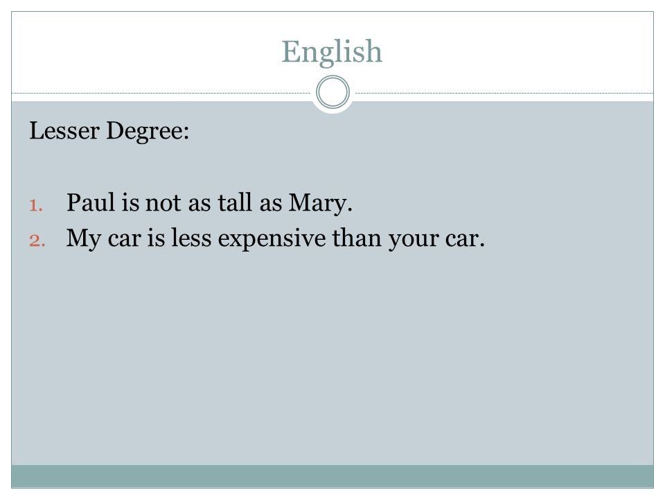 English Lesser Degree: 1. Paul is not as tall as Mary. 2. My car is less expensive than your car.
