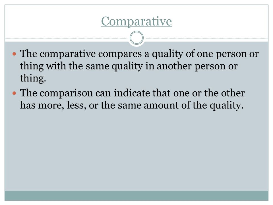 Comparative The comparative compares a quality of one person or thing with the same quality in another person or thing. The comparison can indicate th