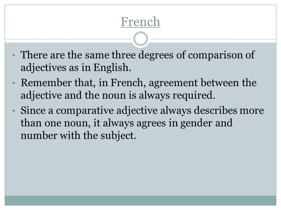 French There are the same three degrees of comparison of adjectives as in English. Remember that, in French, agreement between the adjective and the n