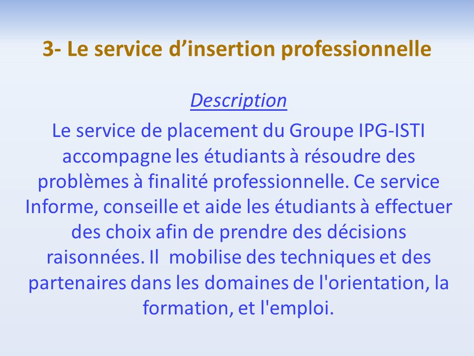 3- Le service dinsertion professionnelle Description Le service de placement du Groupe IPG-ISTI accompagne les étudiants à résoudre des problèmes à fi