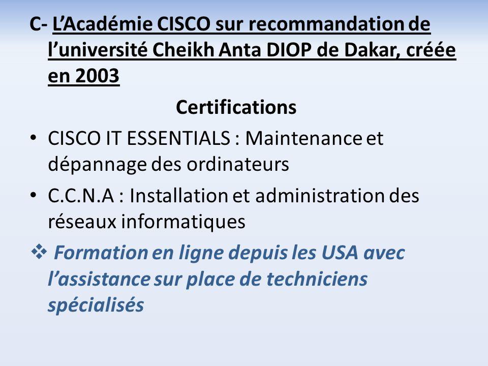C- LAcadémie CISCO sur recommandation de luniversité Cheikh Anta DIOP de Dakar, créée en 2003 Certifications CISCO IT ESSENTIALS : Maintenance et dépa