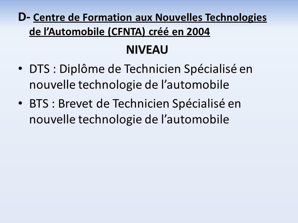 D- Centre de Formation aux Nouvelles Technologies de lAutomobile (CFNTA) créé en 2004 NIVEAU DTS : Diplôme de Technicien Spécialisé en nouvelle techno