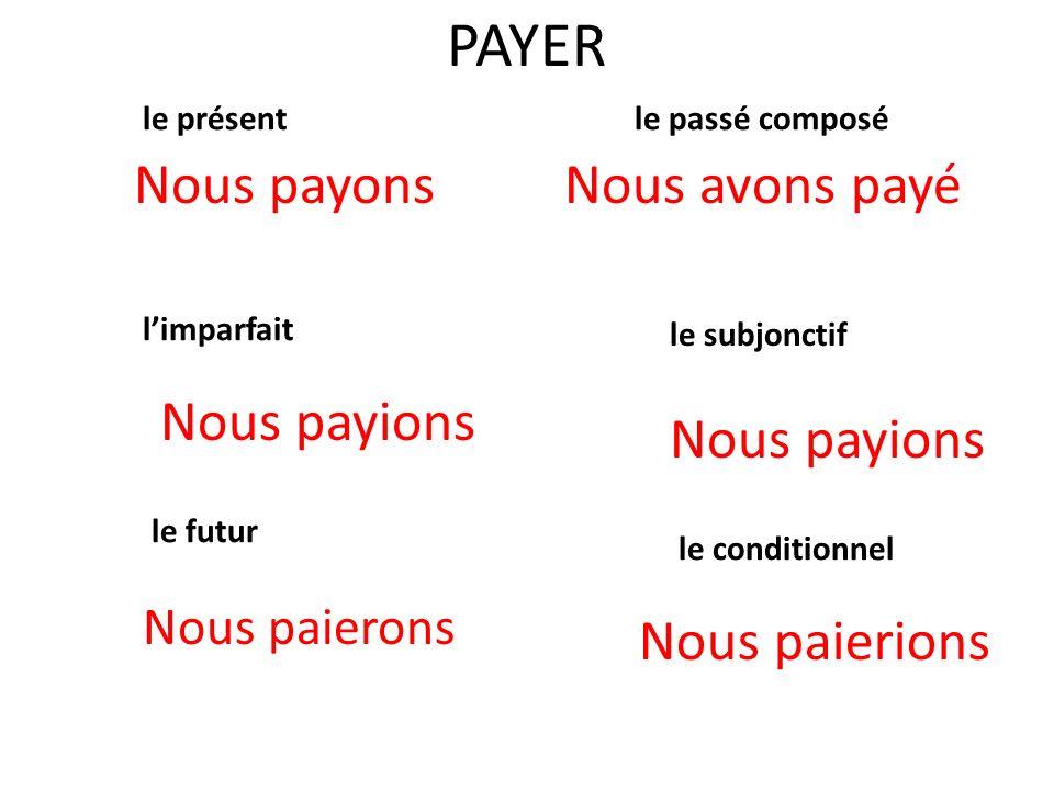 PAYER le présent Nous payons le passé composé Nous avons payé limparfait le subjonctif le futur le conditionnel Nous paierions Nous payions Nous paierons