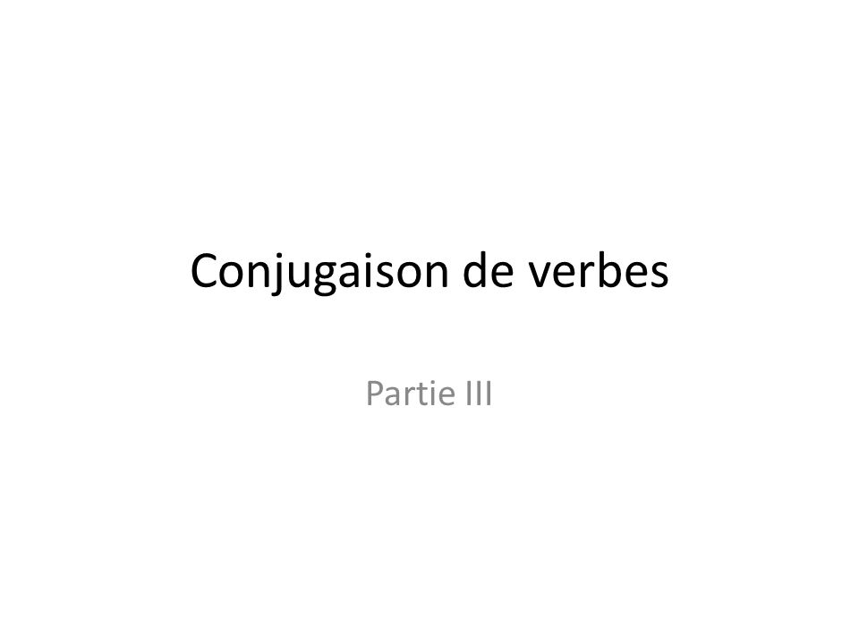 Conjugaison de verbes Partie III