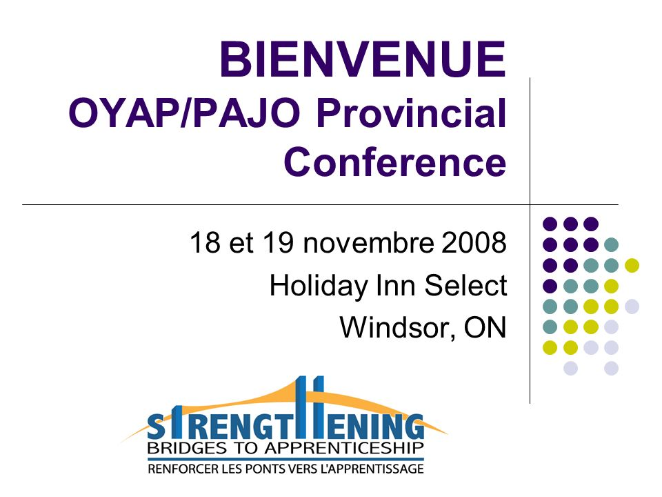 18 et 19 novembre 2008 OYAP / PAJO Provincial Conference Table ronde: Renforcer les ponts vers lapprentissage Les francophones sont invités à se rendre à la salle Malden