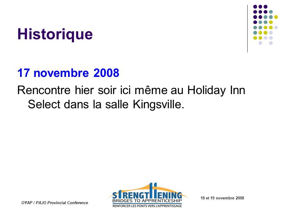 18 et 19 novembre 2008 OYAP / PAJO Provincial Conference Historique 17 novembre 2008 Rencontre hier soir ici même au Holiday Inn Select dans la salle