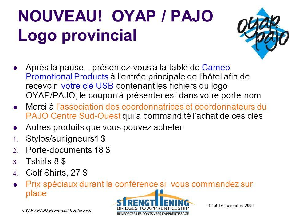 18 et 19 novembre 2008 OYAP / PAJO Provincial Conference NOUVEAU! OYAP / PAJO Logo provincial Après la pause…présentez-vous à la table de Cameo Promot