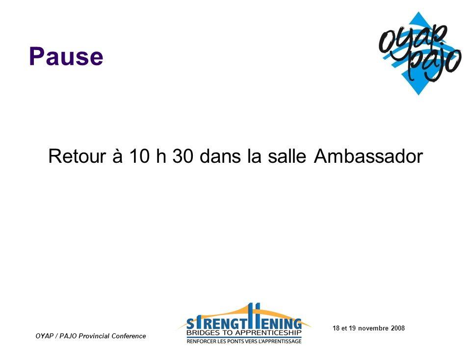 18 et 19 novembre 2008 OYAP / PAJO Provincial Conference Pause Retour à 10 h 30 dans la salle Ambassador