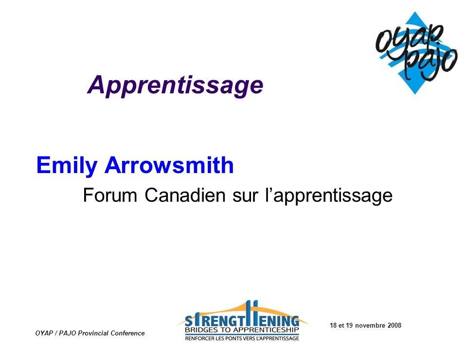 18 et 19 novembre 2008 OYAP / PAJO Provincial Conference Apprentissage Emily Arrowsmith Forum Canadien sur lapprentissage