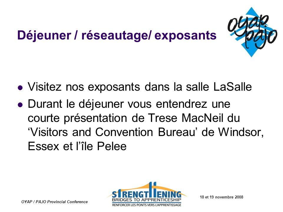 18 et 19 novembre 2008 OYAP / PAJO Provincial Conference Déjeuner / réseautage/ exposants Visitez nos exposants dans la salle LaSalle Durant le déjeun