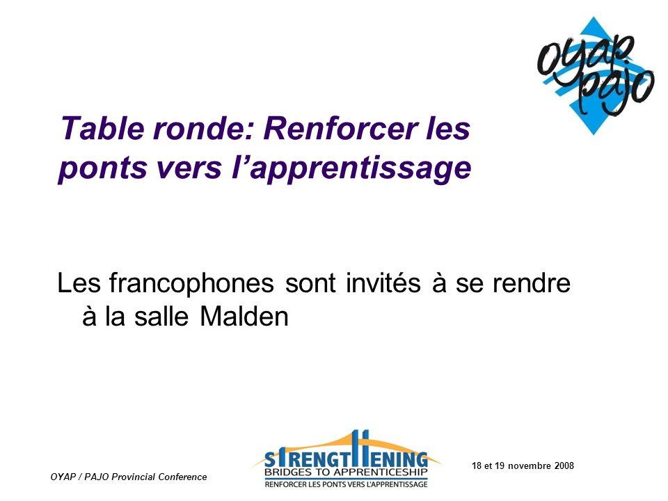 18 et 19 novembre 2008 OYAP / PAJO Provincial Conference Table ronde: Renforcer les ponts vers lapprentissage Les francophones sont invités à se rendr