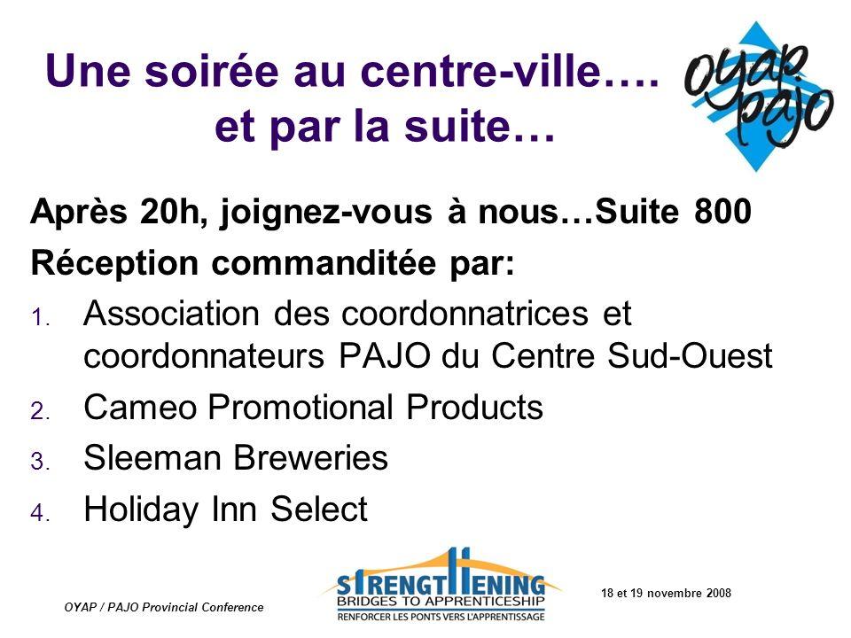 18 et 19 novembre 2008 OYAP / PAJO Provincial Conference Une soirée au centre-ville…. et par la suite… Après 20h, joignez-vous à nous…Suite 800 Récept