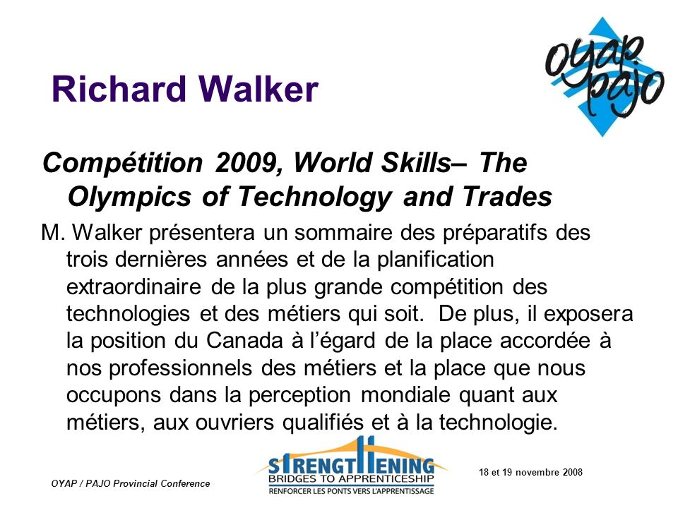 18 et 19 novembre 2008 OYAP / PAJO Provincial Conference Richard Walker Compétition 2009, World Skills– The Olympics of Technology and Trades M. Walke