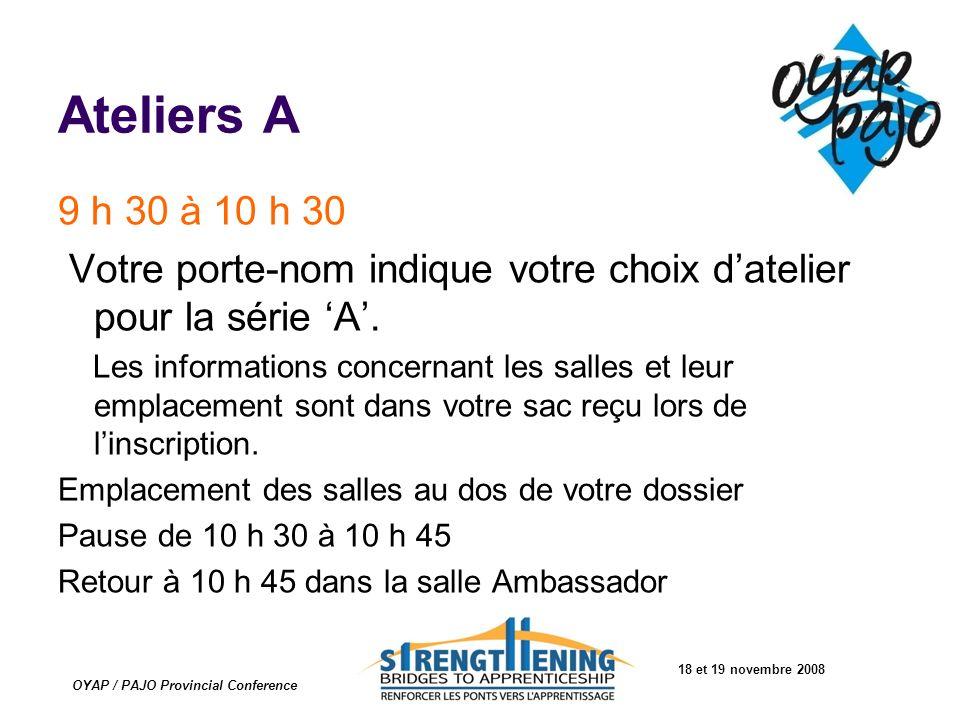 18 et 19 novembre 2008 OYAP / PAJO Provincial Conference Ateliers A 9 h 30 à 10 h 30 Votre porte-nom indique votre choix datelier pour la série A. Les
