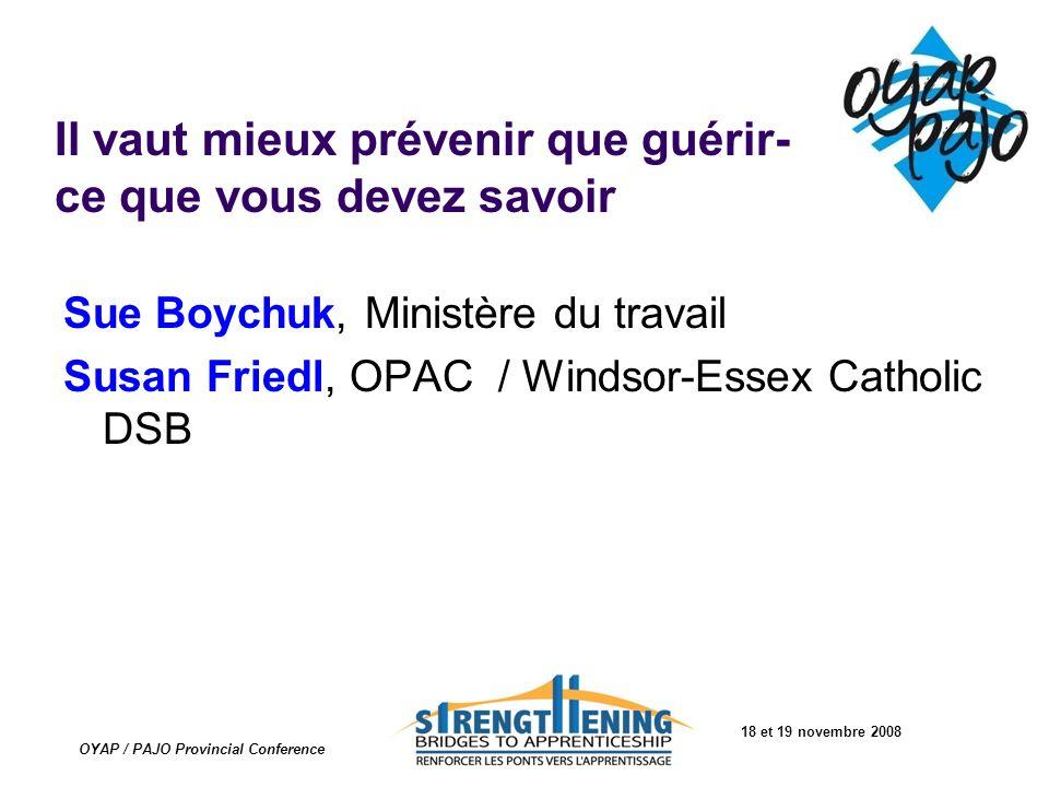 18 et 19 novembre 2008 OYAP / PAJO Provincial Conference Il vaut mieux prévenir que guérir- ce que vous devez savoir Sue Boychuk, Ministère du travail