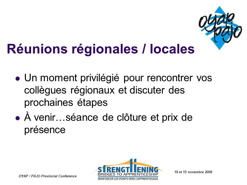 18 et 19 novembre 2008 OYAP / PAJO Provincial Conference Réunions régionales / locales Un moment privilégié pour rencontrer vos collègues régionaux et