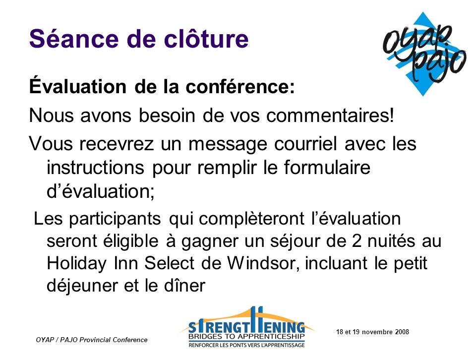 18 et 19 novembre 2008 OYAP / PAJO Provincial Conference Séance de clôture Évaluation de la conférence: Nous avons besoin de vos commentaires! Vous re