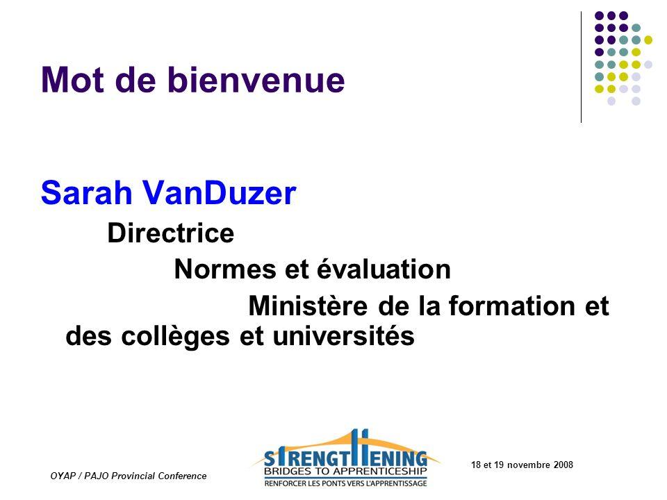 18 et 19 novembre 2008 OYAP / PAJO Provincial Conference Mot de bienvenue Sarah VanDuzer Directrice Normes et évaluation Ministère de la formation et