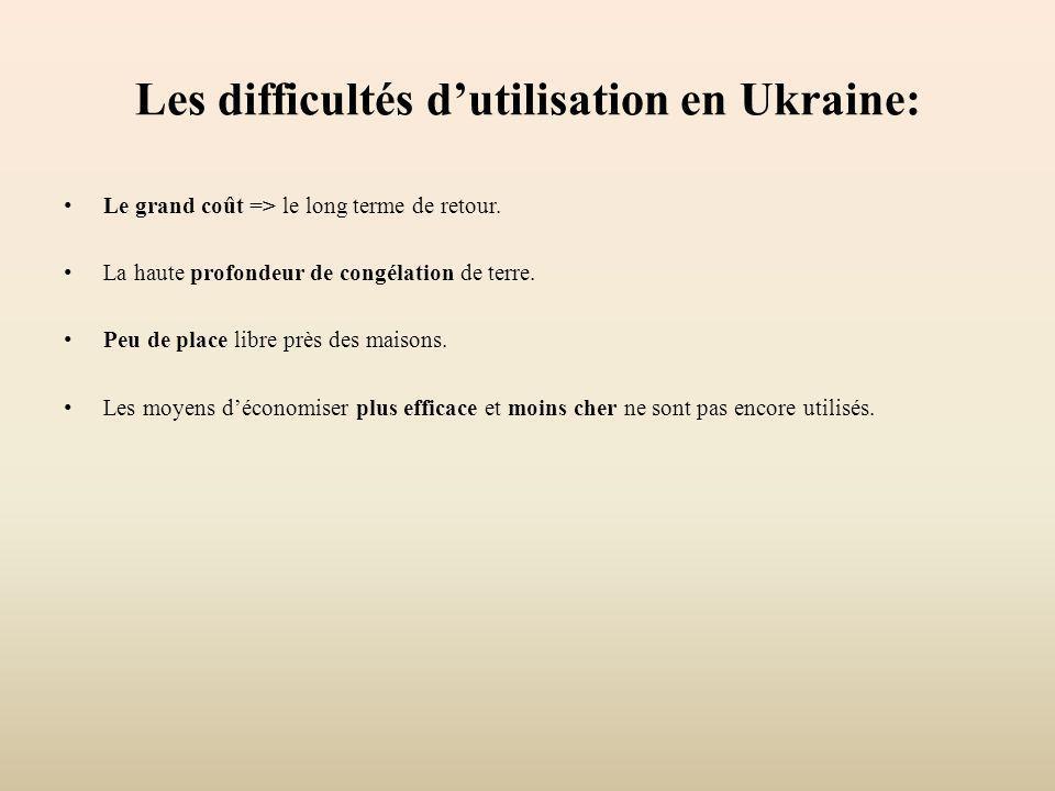 Les difficultés dutilisation en Ukraine: Le grand coût => le long terme de retour. La haute profondeur de congélation de terre. Peu de place libre prè