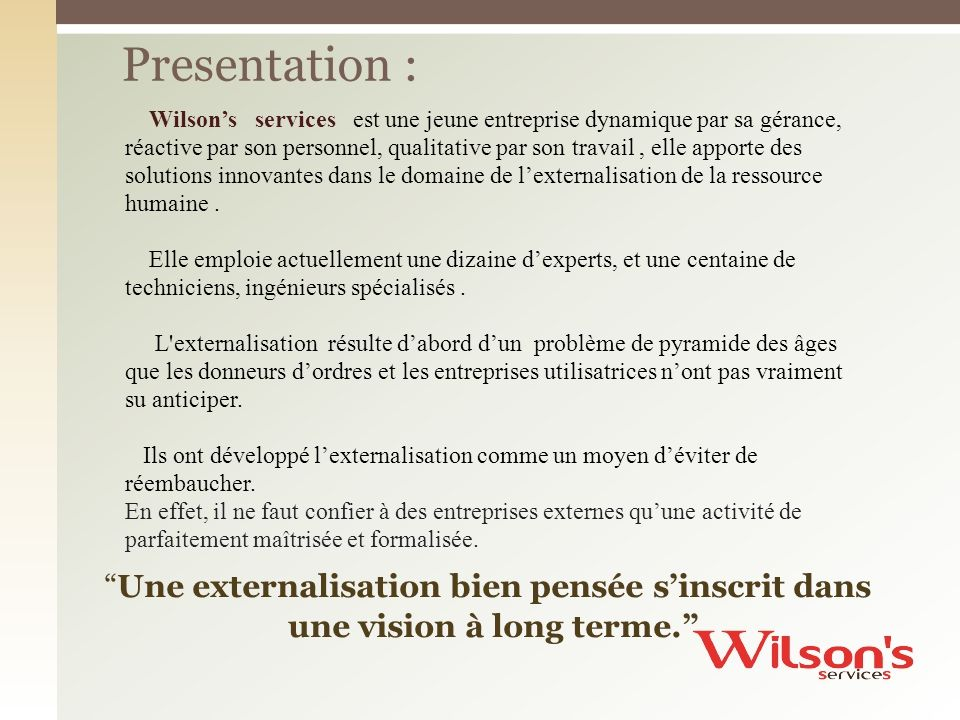 Wilsons services est une jeune entreprise dynamique par sa gérance, réactive par son personnel, qualitative par son travail, elle apporte des solution