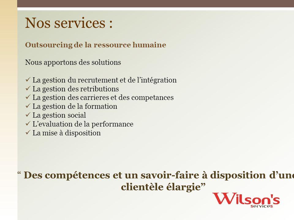 Des compétences et un savoir-faire à disposition dune clientèle élargie Nos services : Outsourcing de la ressource humaine Nous apportons des solution