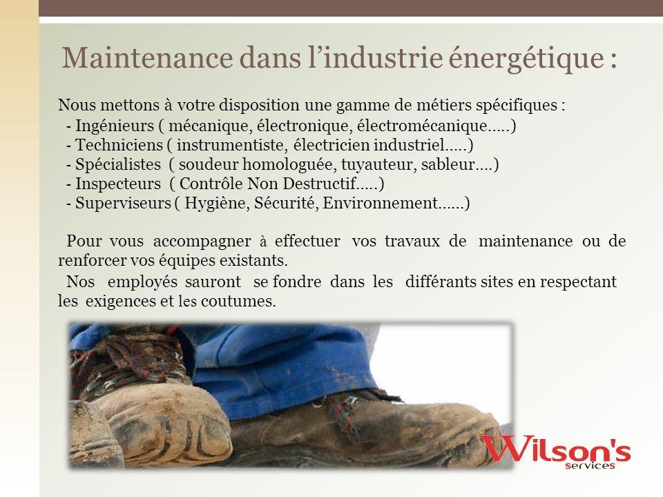 Maintenance dans lindustrie énergétique : Nous mettons à votre disposition une gamme de métiers spécifiques : - Ingénieurs ( mécanique, électronique, électromécanique…..) - Techniciens ( instrumentiste, électricien industriel…..) - Spécialistes ( soudeur homologuée, tuyauteur, sableur….) - Inspecteurs ( Contrôle Non Destructif…..) - Superviseurs ( Hygiène, Sécurité, Environnement……) Pour vous renforcer accompagner à effectuer vos travaux de maintenance ou de vos équipes existants.