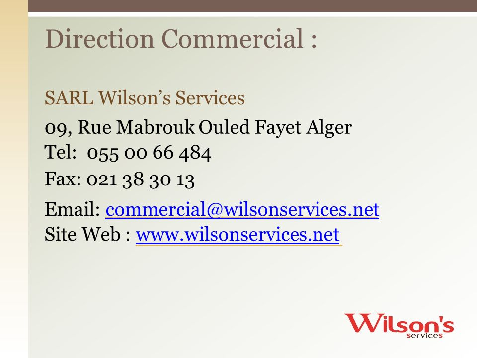 SARL Wilsons Services 09, Rue Mabrouk Ouled Fayet Alger Tel: 055 00 66 484 Fax: 021 38 30 13 Email: commercial@wilsonservices.net commercial@wilsonservices.net Site Web : www.wilsonservices.net www.wilsonservices.net Direction Commercial :