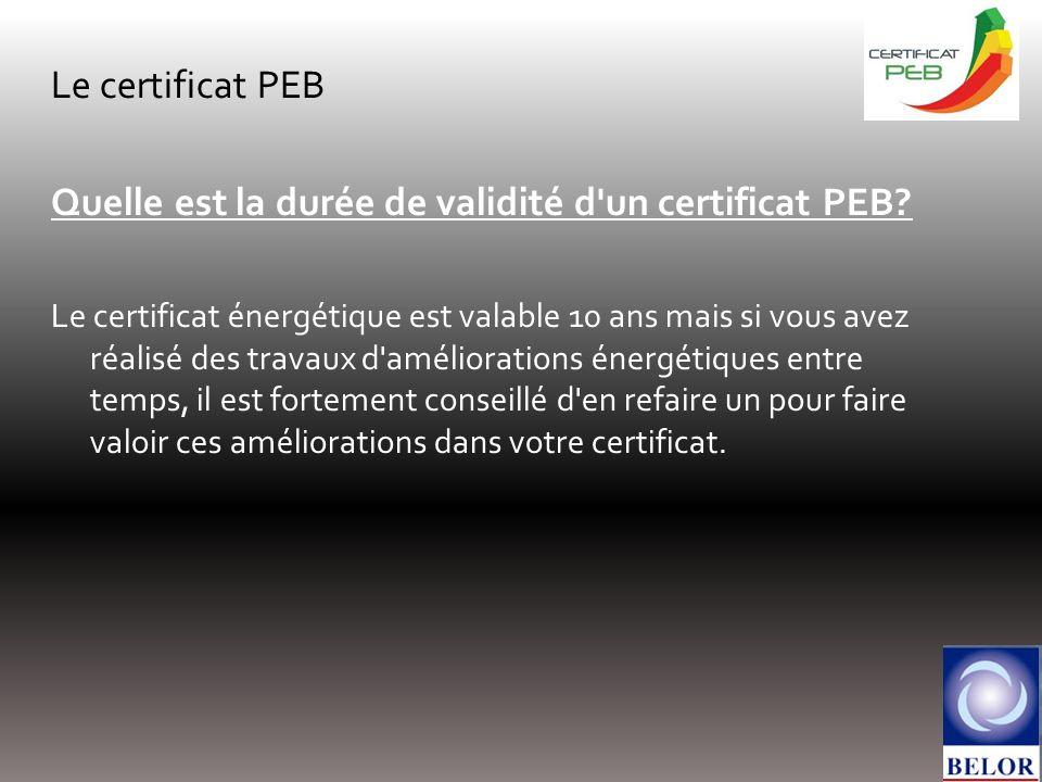 Le certificat PEB Quelle est la durée de validité d'un certificat PEB? Le certificat énergétique est valable 10 ans mais si vous avez réalisé des trav