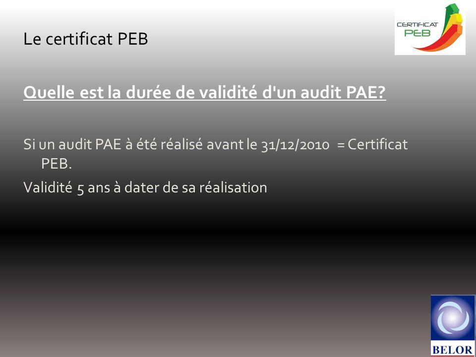 Le certificat PEB Quelle est la durée de validité d'un audit PAE? Si un audit PAE à été réalisé avant le 31/12/2010 = Certificat PEB. Validité 5 ans à