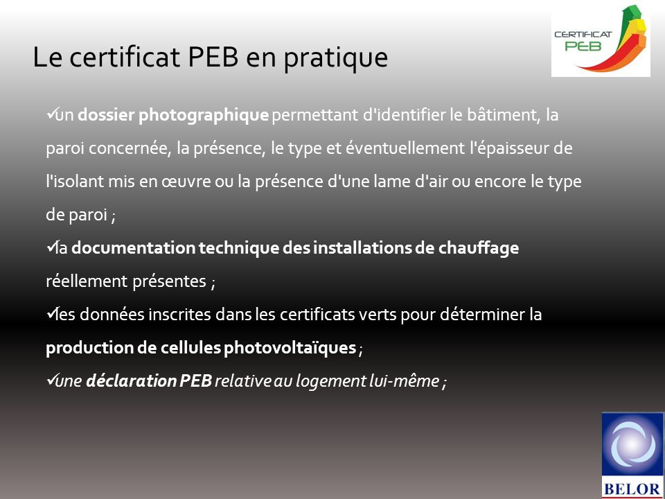 Le certificat PEB en pratique un dossier photographique permettant d identifier le bâtiment, la paroi concernée, la présence, le type et éventuellement l épaisseur de l isolant mis en œuvre ou la présence d une lame d air ou encore le type de paroi ; la documentation technique des installations de chauffage réellement présentes ; les données inscrites dans les certificats verts pour déterminer la production de cellules photovoltaïques ; une déclaration PEB relative au logement lui-même ;