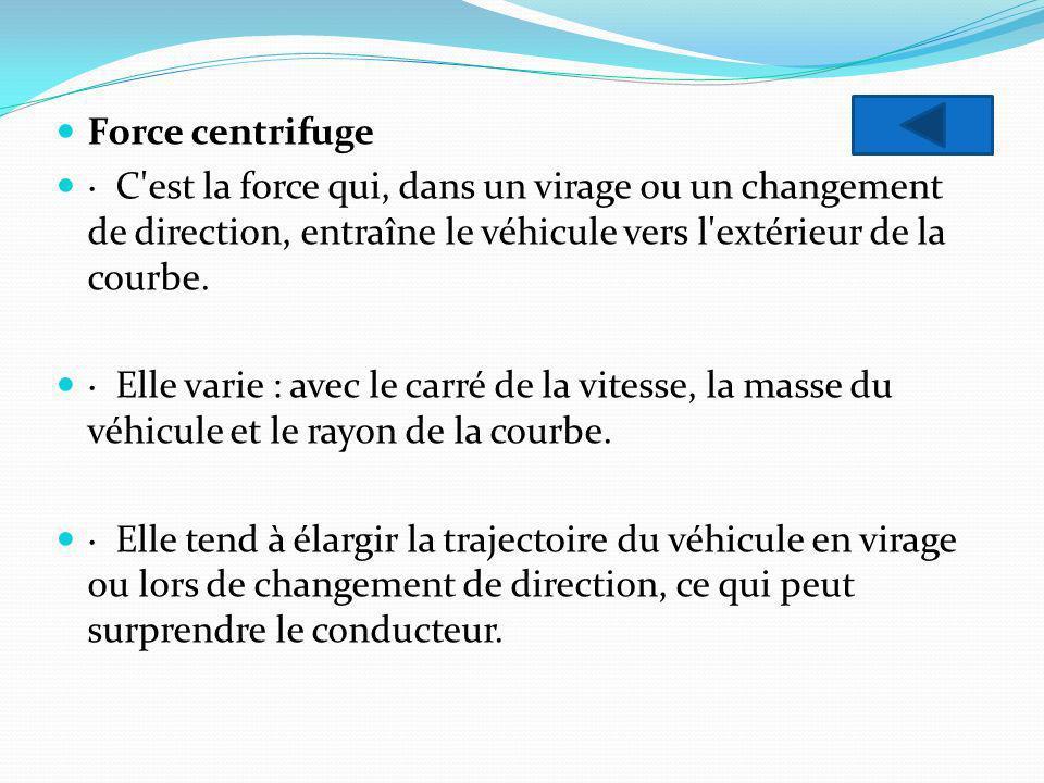 Force centrifuge · C'est la force qui, dans un virage ou un changement de direction, entraîne le véhicule vers l'extérieur de la courbe. · Elle varie