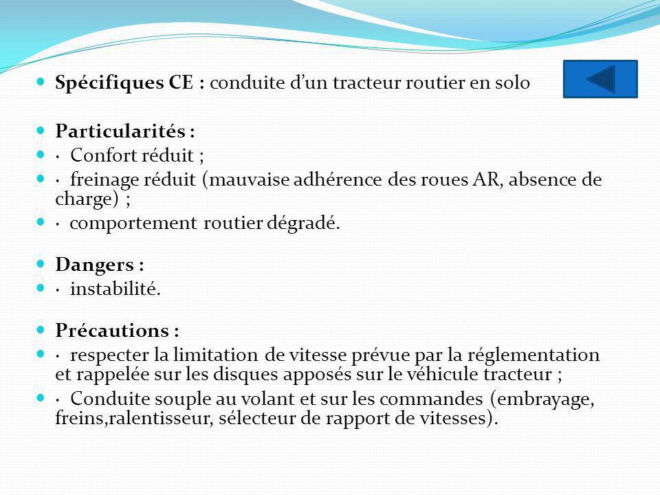 Spécifiques CE : conduite dun tracteur routier en solo Particularités : · Confort réduit ; · freinage réduit (mauvaise adhérence des roues AR, absence