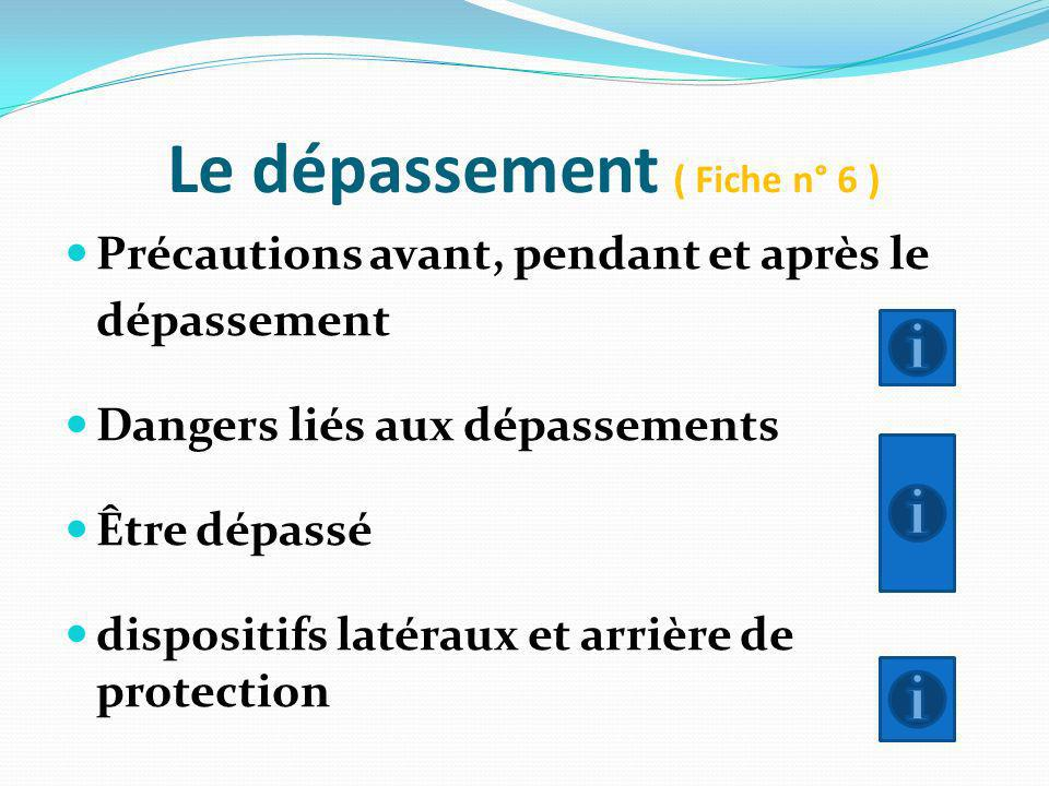 Le dépassement ( Fiche n° 6 ) Précautions avant, pendant et après le dépassement Dangers liés aux dépassements Être dépassé dispositifs latéraux et ar