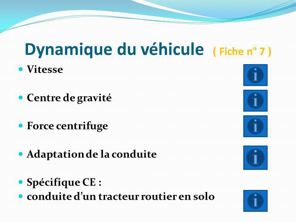 Dynamique du véhicule ( Fiche n° 7 ) Vitesse Centre de gravité Force centrifuge Adaptation de la conduite Spécifique CE : conduite dun tracteur routie