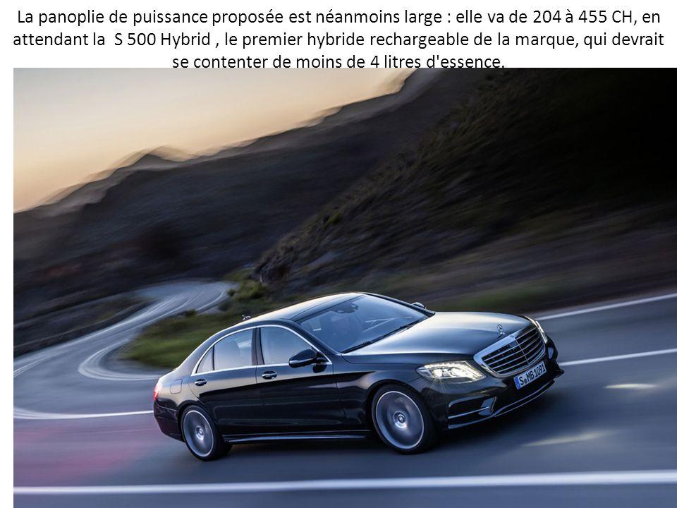La panoplie de puissance proposée est néanmoins large : elle va de 204 à 455 CH, en attendant la S 500 Hybrid, le premier hybride rechargeable de la marque, qui devrait se contenter de moins de 4 litres d essence.