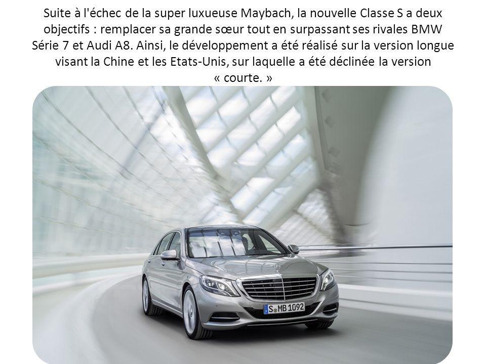 Suite à l échec de la super luxueuse Maybach, la nouvelle Classe S a deux objectifs : remplacer sa grande sœur tout en surpassant ses rivales BMW Série 7 et Audi A8.