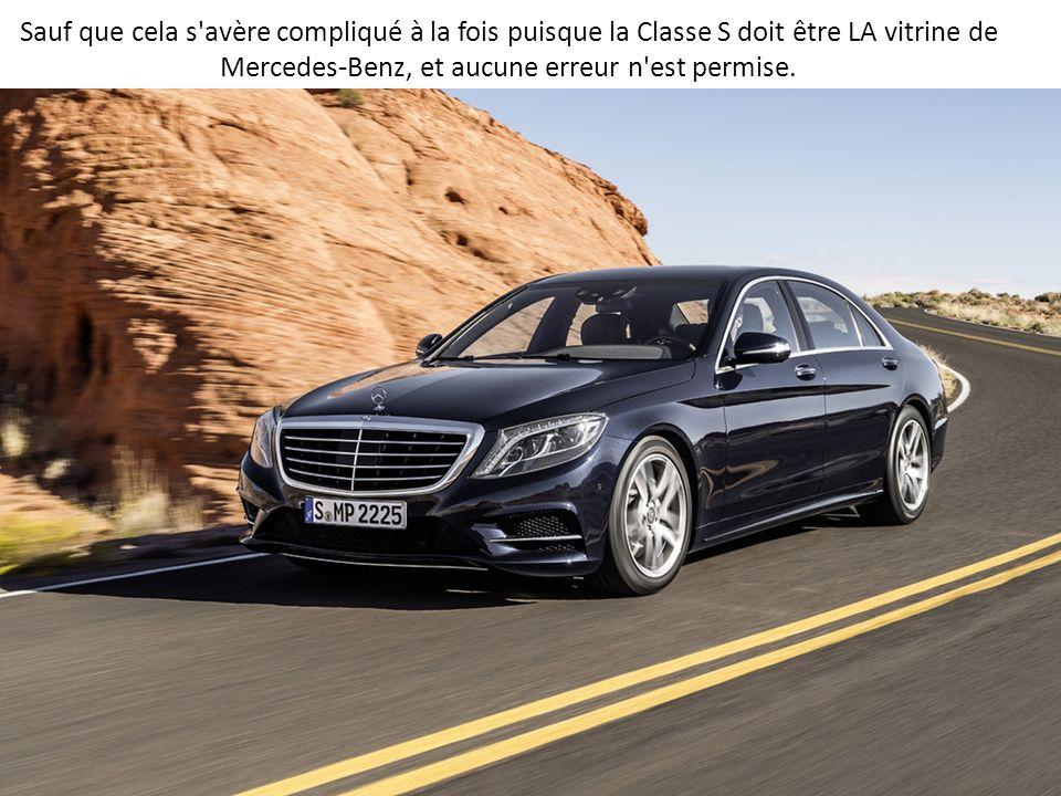 Sauf que cela s avère compliqué à la fois puisque la Classe S doit être LA vitrine de Mercedes-Benz, et aucune erreur n est permise.