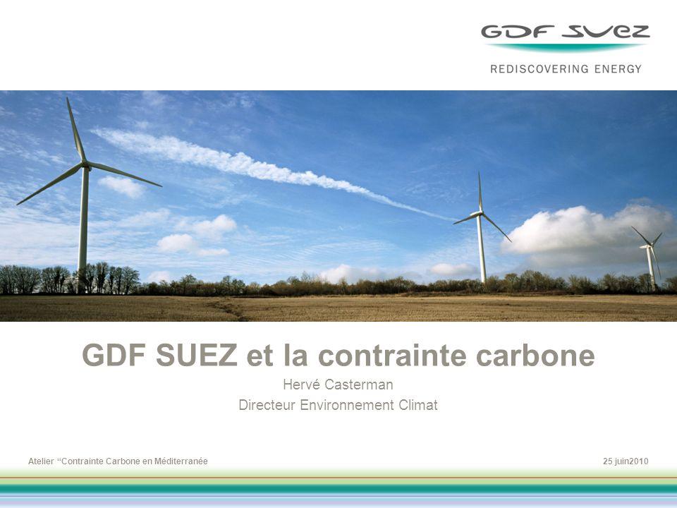 Atelier Contrainte Carbone en Méditerranée25 juin2010 GDF SUEZ et la contrainte carbone Hervé Casterman Directeur Environnement Climat To change the p