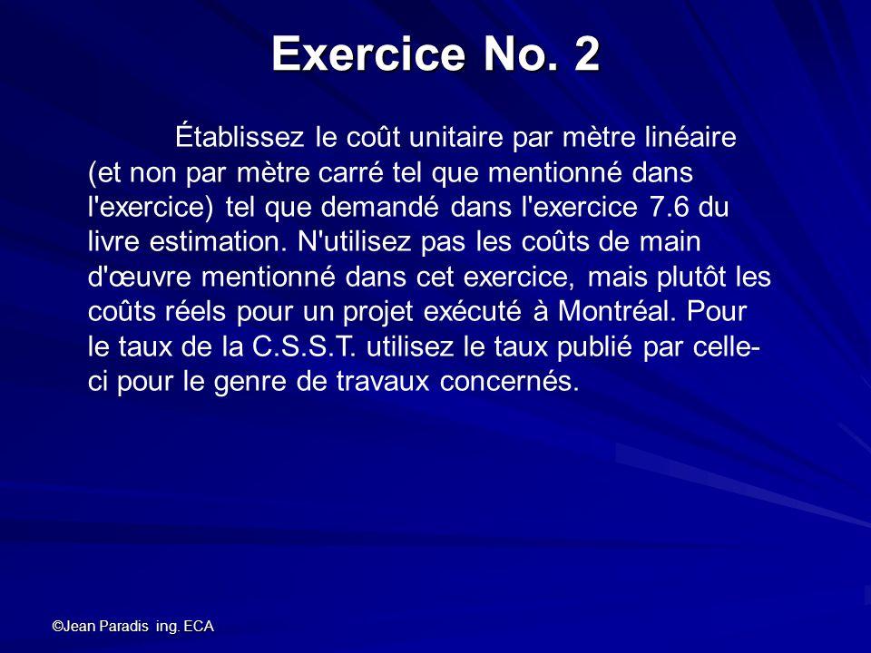 ©Jean Paradis ing. ECA Exercice No. 2 Établissez le coût unitaire par mètre linéaire (et non par mètre carré tel que mentionné dans l'exercice) tel qu
