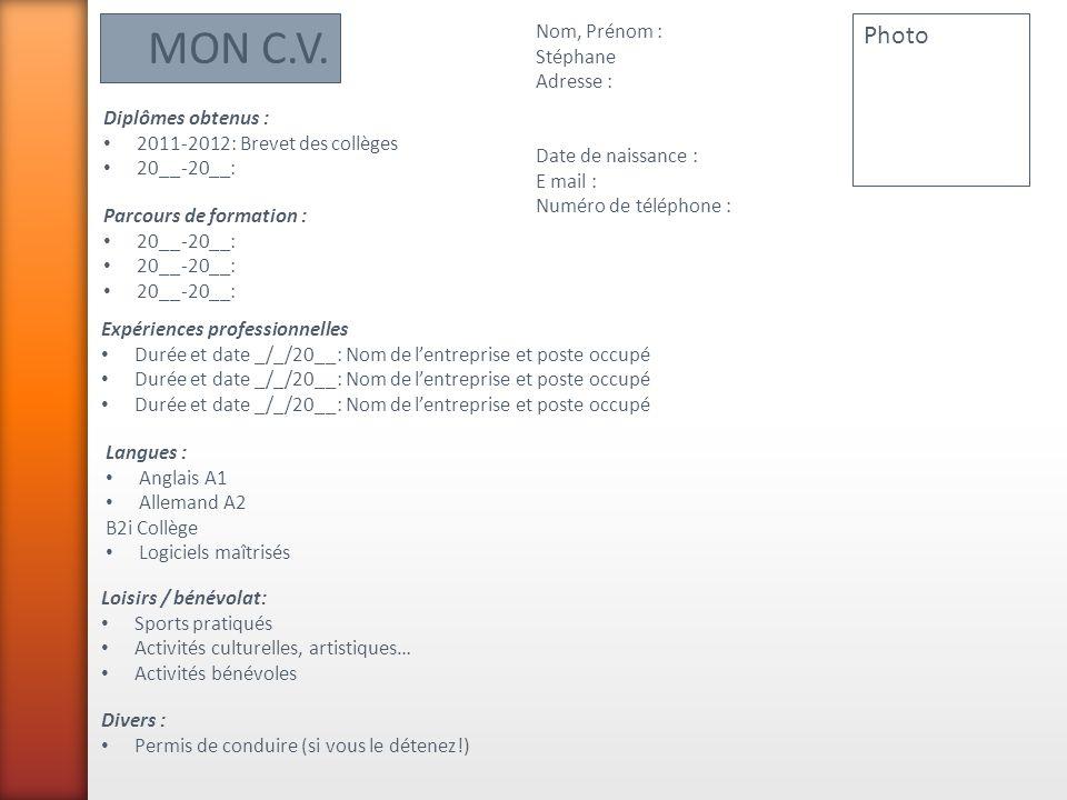 MON C.V. Nom, Prénom : Stéphane Adresse : Date de naissance : E mail : Numéro de téléphone : Photo Parcours de formation : 20__-20__: Diplômes obtenus