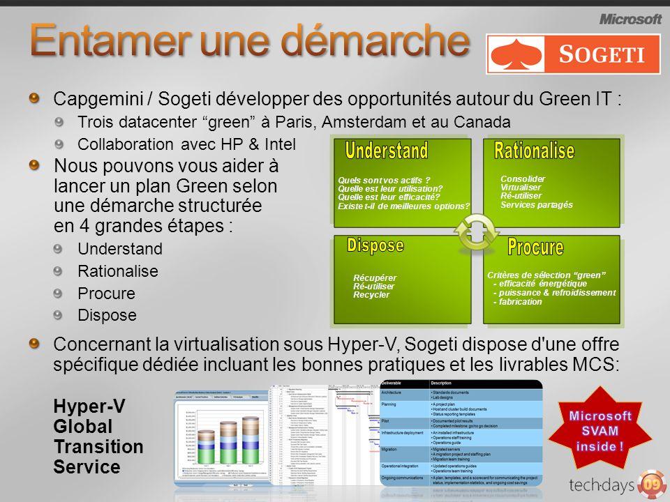 Capgemini / Sogeti développer des opportunités autour du Green IT : Trois datacenter green à Paris, Amsterdam et au Canada Collaboration avec HP & Intel Nous pouvons vous aider à lancer un plan Green selon une démarche structurée en 4 grandes étapes : Understand Rationalise Procure Dispose Concernant la virtualisation sous Hyper-V, Sogeti dispose d une offre spécifique dédiée incluant les bonnes pratiques et les livrables MCS: Hyper-V Global Transition Service