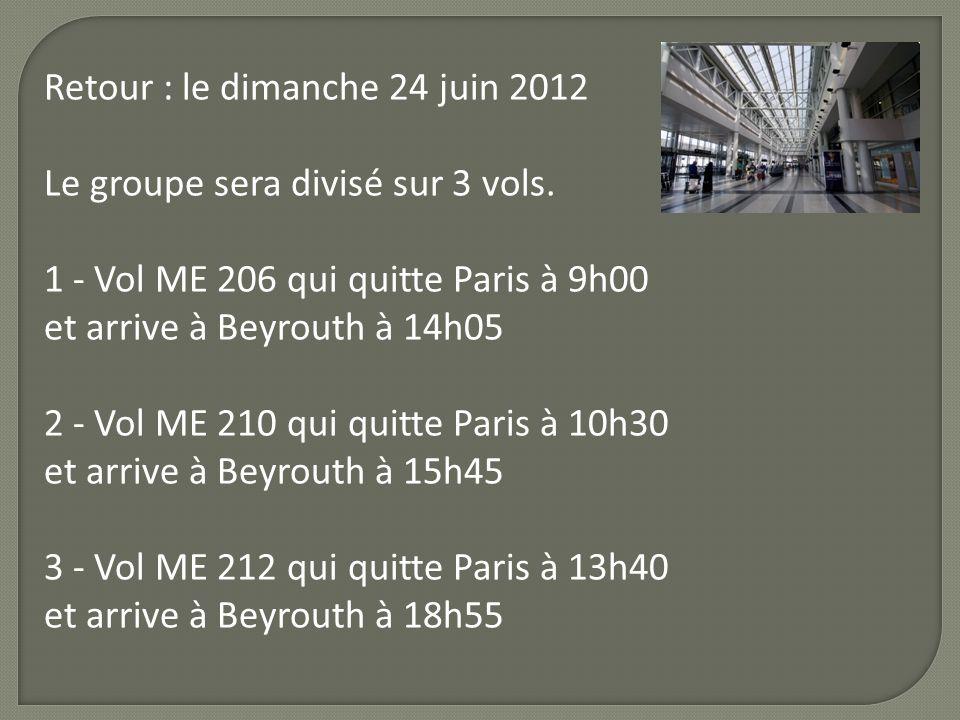 Retour : le dimanche 24 juin 2012 Le groupe sera divisé sur 3 vols. 1 - Vol ME 206 qui quitte Paris à 9h00 et arrive à Beyrouth à 14h05 2 - Vol ME 210