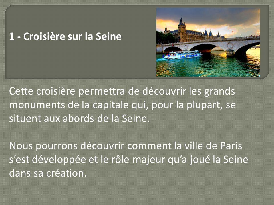 1 - Croisière sur la Seine Cette croisière permettra de découvrir les grands monuments de la capitale qui, pour la plupart, se situent aux abords de l