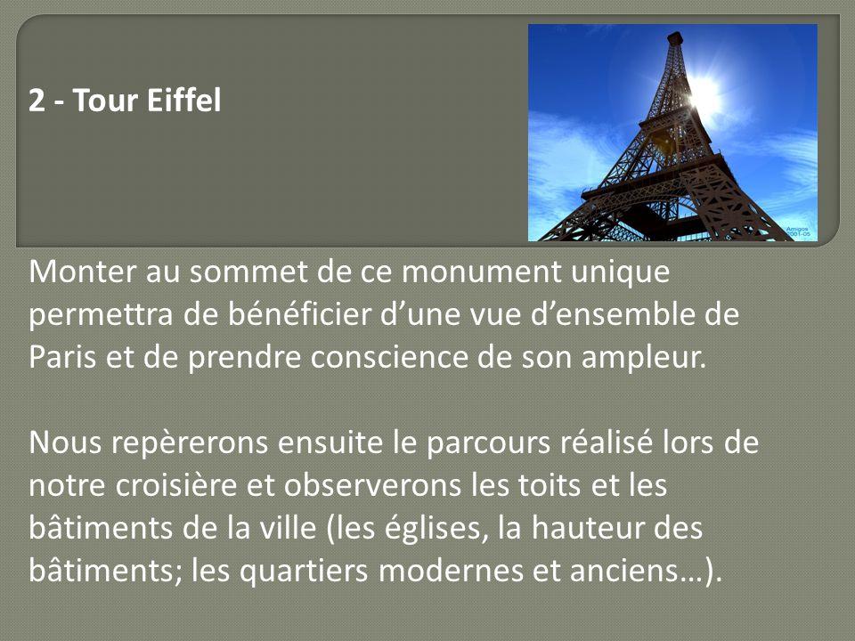 2 - Tour Eiffel Monter au sommet de ce monument unique permettra de bénéficier dune vue densemble de Paris et de prendre conscience de son ampleur. No