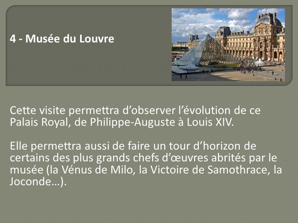 4 - Musée du Louvre Cette visite permettra dobserver lévolution de ce Palais Royal, de Philippe-Auguste à Louis XIV. Elle permettra aussi de faire un
